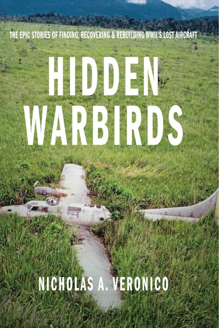 Hidden Warbirds The Epic Stories of Finding Recovering and Rebuilding WWII Lost Aircraft