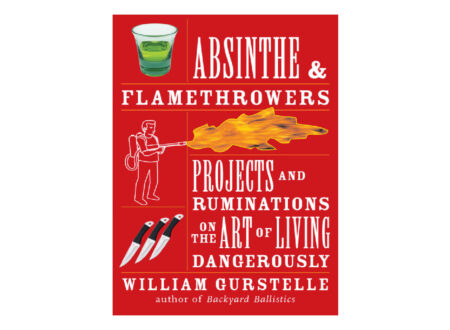 Absinthe and Flamethrowers Projects and Ruminations on the Art of Living Dangerously 450x330